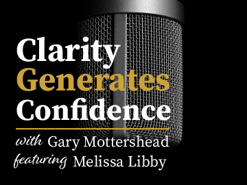 Clarity Generates Confidence podcast with Gary Mottershead - Guest is Melissa Libby