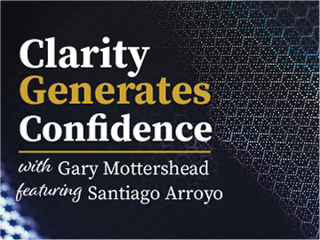Clarity Generates Confidence podcast with Gary Mottershead - Guest is Santiago Arroyo