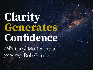 Clarity Generates Confidence podcast with Gary Mottershead - Guest is Bob Gorrie