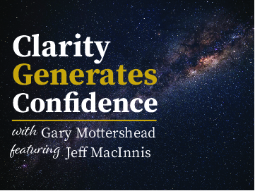 Clarity Generates Confidence podcast with Gary Mottershead - Guest is Jeff MacInnis